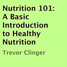 Nutrition 101: A Basic Introduction to Healthy Nutrition (       UNABRIDGED) by Trevor Clinger Narrated by Tim Korenich