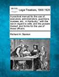 A practical manual for the use of executors, administrators, guardians, trustees, etc., in Kentucky: with the law in regard to wills, and the probate thereof, and forms for the use of these officers.