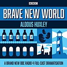 Brave New World: A BBC Radio 4 Full-Cast Dramatisation Radio/TV Program by Aldous Huxley Narrated by Anton Lesser, Jonathan Coy, Justin Salinger, Pippa Bennett-Warner,  full cast