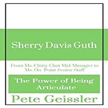 Sherry David Guth: From Ms. Chitty-Chat Mid-Manager to Ms. On-Point Senior Staff: The Power of Being Articulate (       UNABRIDGED) by Pete Geissler Narrated by Gregory Allen Siders