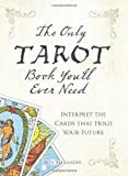 The Only Tarot Book You'll Ever Need: Gain insight and truth to help explain the past, present, and future. (1598694898) by Alexander, Skye
