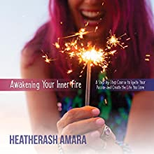 Awakening Your Inner Fire: A Step-by-Step Course to Ignite Your Passion and Create the Life You Love Speech by HeatherAsh Amara Narrated by HeatherAsh Amara