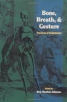Bone, Breath, and Gesture: Practices of Embodiment Volume 1