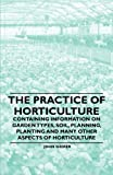 The Practice of Horticulture - Containing Information on Garden Types, Soil, Planning, Planting and Many Other Aspects of Horticulture