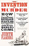 Judith Flanders The Invention of Murder: How the Victorians Revelled in Death and Detection and Created Modern Crime
