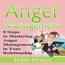 Anger Management: 8 Steps to Mastering Anger Management in Your Relationship (       UNABRIDGED) by John Franz Narrated by Kristy Jo Winkler