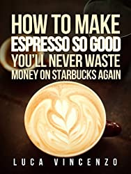 How to Make Espresso So Good You'll Never Waste Money on Starbucks Again (The Coffee Maestro Series)