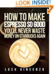 How to Make Espresso So Good You'll N...