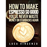 How to Make Espresso So Good You'll Never Waste Money on Starbucks Again (The Coffee Maestro Series Book 2) ~ Luca Vincenzo