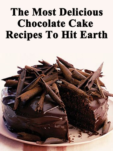 The Most Delicious Chocolate Cake Recipes To Hit Earth! (Quick, Easy and Delicious Cake Recipes For Everyone)