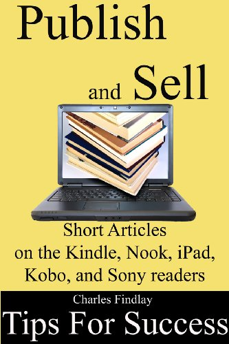 Publish and Sell Short Articles: 10 tips for success on the Kindle, Nook, iPad, Kobo and Sony Readers