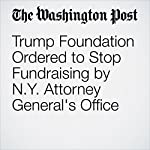 Trump Foundation Ordered to Stop Fundraising by N.Y. Attorney General's Office | David A. Fahrenthold