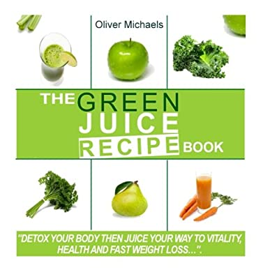 The green Juice Recipe Book.: Detox Your Body, Then Juice Your Way to Vitality, Health and Fast Weight Loss... from CreateSpace Independent Publishing Platform
