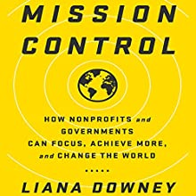 Mission Control: How Nonprofits and Governments Can Focus, Achieve More, and Change the World Audiobook by Liana Downey Narrated by Liana Downey