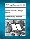 William Stanley Macbean Knight The life and works of Hugo Grotius.
