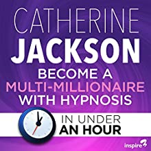 Become a Multi-Millionaire with Hypnosis - in Under an Hour Speech by Catherine Jackson Narrated by Catherine Jackson