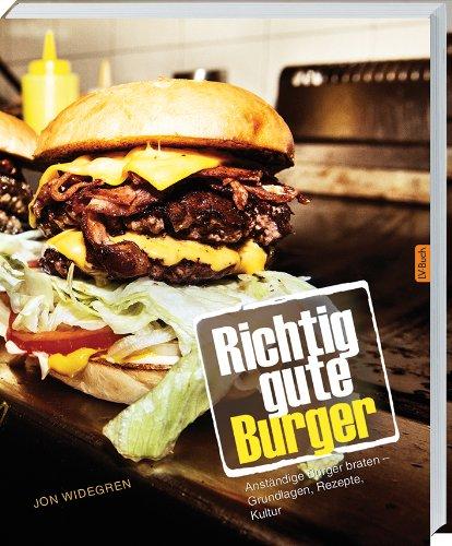 Richtig gute Burger: Anständige Burger braten - Grundlagen, Rezepte, Kultur.