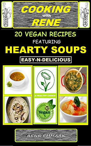 COOKING with RENE 20 EASY and DELICIOUS VEGAN RECIPES: FEATURING HEARTY SOUPS by RENE EMMARK
