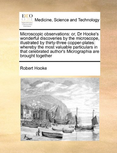 Microscopic Observations: Or, Dr Hooke'S Wonderful Discoveries By The Microscope, Illustrated By Thirty-Three Copper-Plates: Whereby The Most Valuable ... Author'S Micrographia Are Brought Together