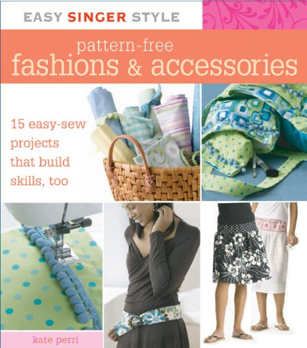 Easy Singer Style Pattern-Free Fashions & Accessories: 15 Easy-Sew Projects that Build Skills, Too