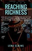 Reaching Richness: How Millennials Can Break Out Of The 9-5, Start Their Own Business, And Live A Life Of Real Financial Freedom.