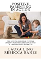 Positive Parenting in Action: The How-To Guide for Putting Positive Parenting Principles into Action in Early Childhood (English Edition)