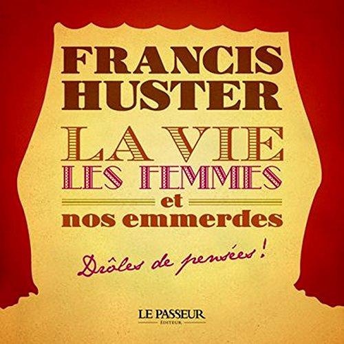 Francis Huster - La vie, les femmes et nos emmerdes: Drôles de pensées (HUMOUR)