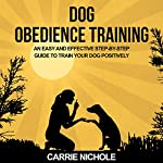 Dog Obedience Training: An Easy and Effective Step-by-Step Guide to Train Your Dog Positively | Carrie Nichole