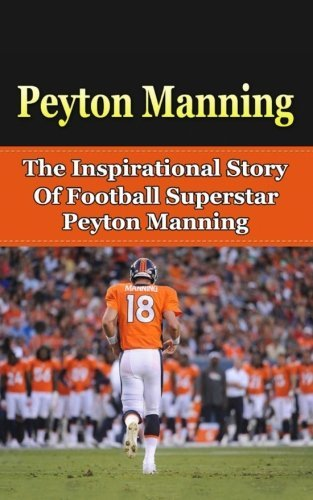 Peyton Manning: The Inspirational Story of Football Superstar Peyton Manning (Peyton Manning Unauthorized Biography, Denver Broncos, Indianapolis Colts, Tennessee, NFL Books) (Peyton Manning Football Jersey compare prices)