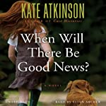 When Will There Be Good News?: A Novel (       UNABRIDGED) by Kate Atkinson Narrated by Ellen Archer