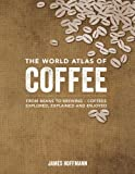 The World Atlas of Coffee: From Beans to Brewing -- Coffees Explored, Explained and Enjoyed