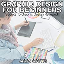Graphics Design for Beginners: Secrets to Graphics Design Revealed! (       UNABRIDGED) by Jason Scotts Narrated by Chris Brinkley