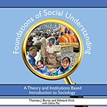 Foundations of Social Understanding: A Theory and Institutions Based Introduction to Sociology (       UNABRIDGED) by Thomas Burns, Edward Kick, Dallos Paz Narrated by Thomas J. Burns