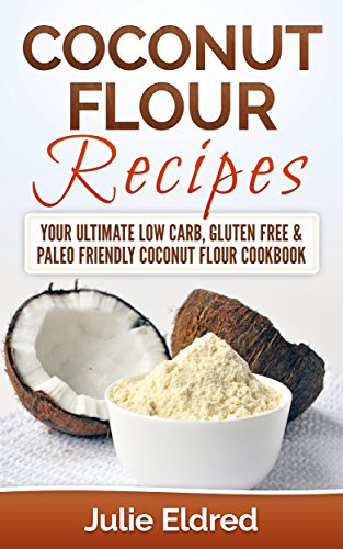 Coconut Flour Recipes: Your Ultimate Low Carb, Gluten Free & Paleo Friendly Coconut Flour Cookbook (Coconut Oil, Coconut Oil Recipes, Coconut Oil For Weight ... Oil For Beginners, Coconut Oil Miracles) by Julie Eldred