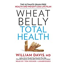Wheat Belly Total Health: The Ultimate Grain-Free Health and Weight-Loss Life Plan (       UNABRIDGED) by William Davis Narrated by Tom Weiner