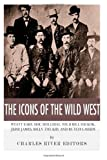 Charles River Editors The Icons of the Wild West: Wyatt Earp, Doc Holliday, Wild Bill Hickok, Jesse James, Billy the Kid and Butch Cassidy