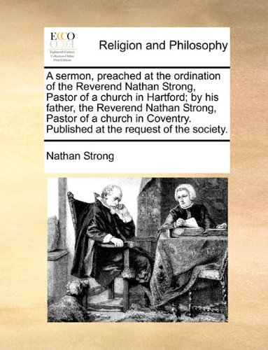 A sermon, preached at the ordination of the Reverend Nathan Strong, Pastor of a church in Hartford; by his father, the Reverend Nathan Strong, Pastor ... Published at the request of the society.