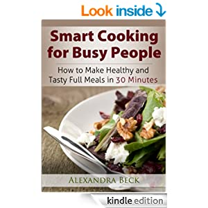 Smart Cooking for Busy People: How to Make Healthy and Tasty Full Meals in 30 Minutes (Cookbooks for Busy People Book 1)