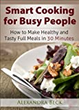 Smart Cooking for Busy People: How to Make Healthy and Tasty Full Meals in 30 Minutes (Cookbooks for Busy People Book 1) (English Edition)