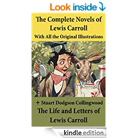 The Complete Novels of Lewis Carroll With All the Original Illustrations + The Life and Letters of Lewis Carroll: Alice's Adventures in Wonderland + Through ... and Bruno + Sylvie and Bruno Concluded