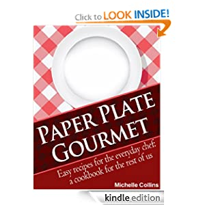 Paper Plate Gourmet - Easy Recipes for the Everyday Chef: a Cookbook for the Rest of Us