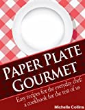 Paper Plate Gourmet - Easy Recipes for the Everyday Chef: a Cookbook for the Rest of Us [The Easy Recipes Cookbook]