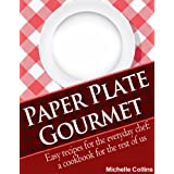 Paper Plate Gourmet - Easy Recipes for the Everyday Chef: a Cookbook for the Rest of Us [The Easy Recipes Cookbook] ~ Michelle Collins