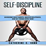Self-Discipline: Overcome Daily Habits, Master Willpower, and Get Things Done Now! | Catherine E. Vonn