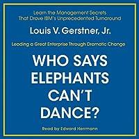 Who Says Elephants Can't Dance?: Inside IBM's Historic Turnaround Hörbuch von Louis V. Gerstner Gesprochen von: Edward Herrmann