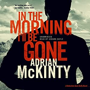 In the Morning I'll Be Gone: Troubles Trilogy, Book 3 (Detective Sean Duffy, Book 3) | [Adrian McKinty]