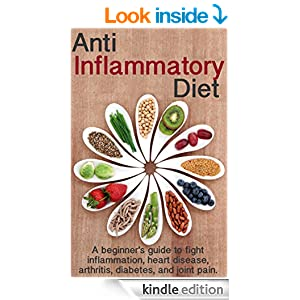 Anti Inflammatory Diet: A beginner's guide to fight inflammation, heart disease, arthritis, diabetes, and joint pain