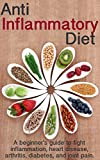 Anti Inflammatory Diet: A beginners guide to fight inflammation, heart disease, arthritis, diabetes, and joint pain.