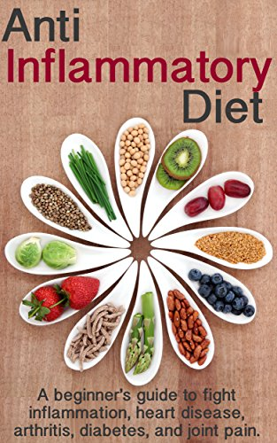 Anti Inflammatory Diet: A beginner's guide to fight inflammation, heart disease, arthritis, diabetes, and joint pain. by Chelsey Criner