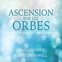 Ascension par les orbes : Méditations guidées | Livre audio Auteur(s) : Diana Cooper, Kathy Crosswell Narrateur(s) : Catherine De Sève, Caroline Boyer
